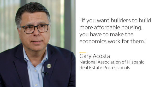 Photo of Gary Acosta with this quote: If you want builders to build more affordable housing, you have to make the economics work for them. -- Gary Acosta, National Association of Hispanic Real Estate Professionals