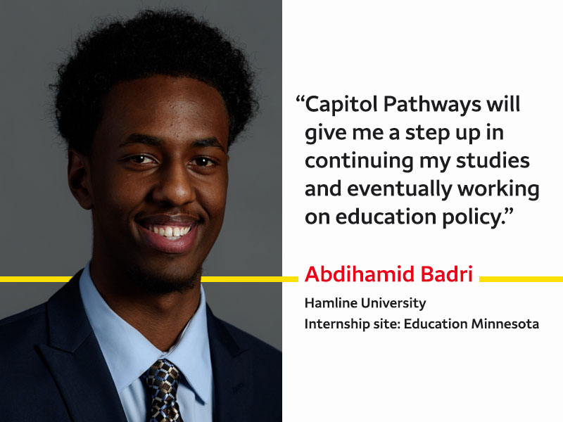 Abdihamid Badri attends Hamline University and interns at Education Minnesota. He says: Capitol Pathways will give me a step up in continuing my studies and eventually working on education policy.