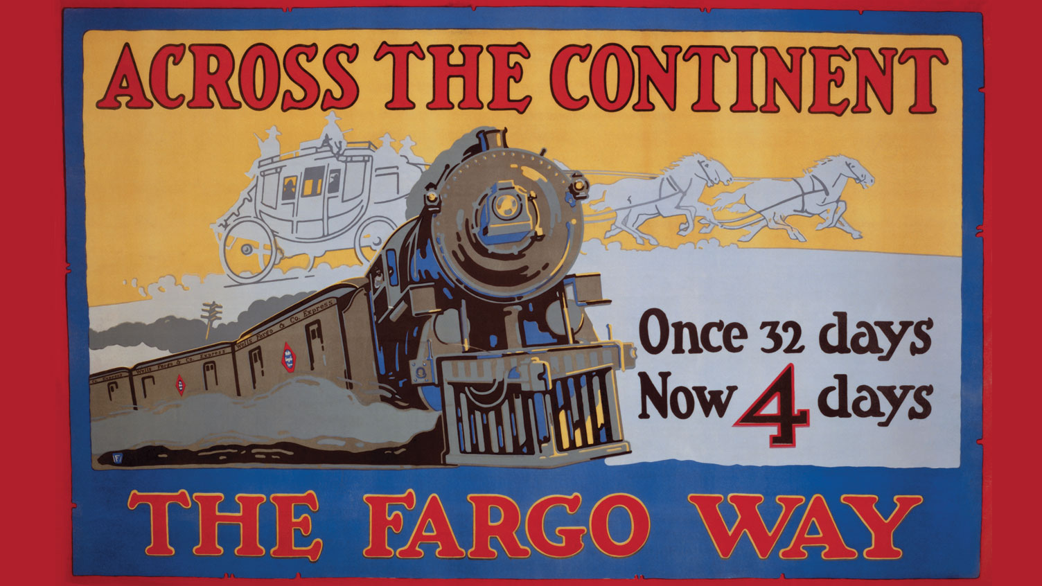 The front of a steam engine train in clear view with the shadow of a stagecoach behind it. Reads: Across the Continent the Fargo Way. Once 32 days Now 4 days.